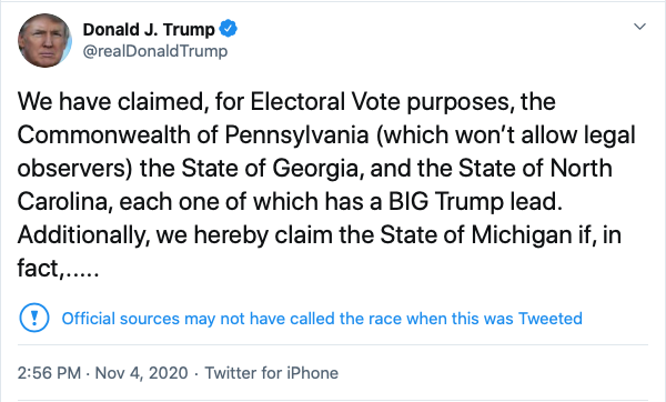 Donald J. Trump @realDonaldTrump Nov 4, 2020 We have claimed, for Electoral Vote purposes, the Commonwealth of Pennsylvania (which won't allow legal observers) the State of Georgia, and the State of North Carolina, each one of which has a BIG Trump lead. Additionally, we hereby claim the State of Michigan if, in fact,.....